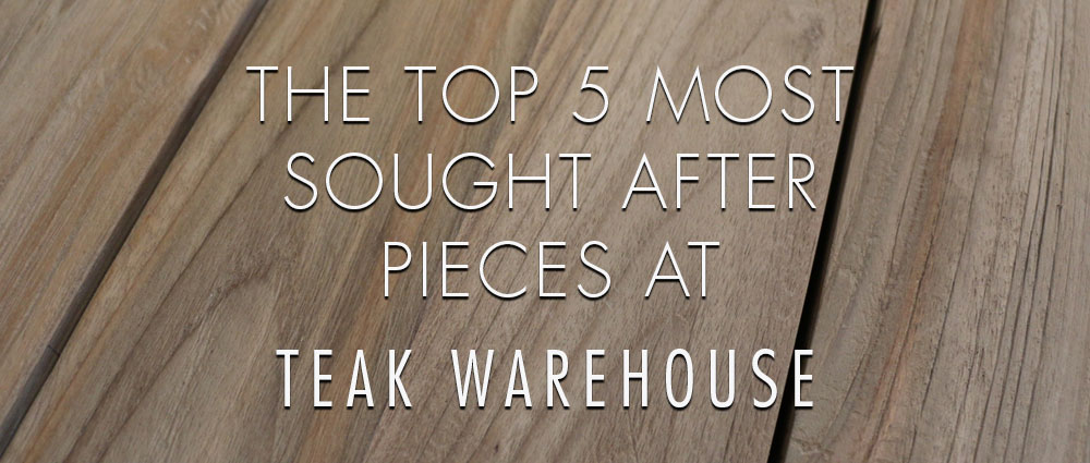 Title The Top 5 Most Sought After Pieces At Teak Warehouse